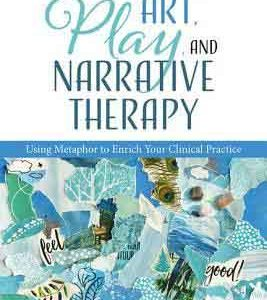 Art, Play, and Narrative Therapy Using Metaphor to Enrich Your Clinical Practice